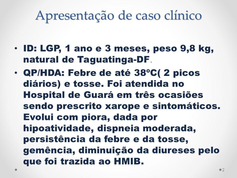 Apresentação de caso clínico ID: LGP, 1 ano e 3 meses, peso 9,8 kg, natural de Taguatinga-DF. QP/HDA: Febre de até 38ºC( 2 picos diários) e tosse. Foi