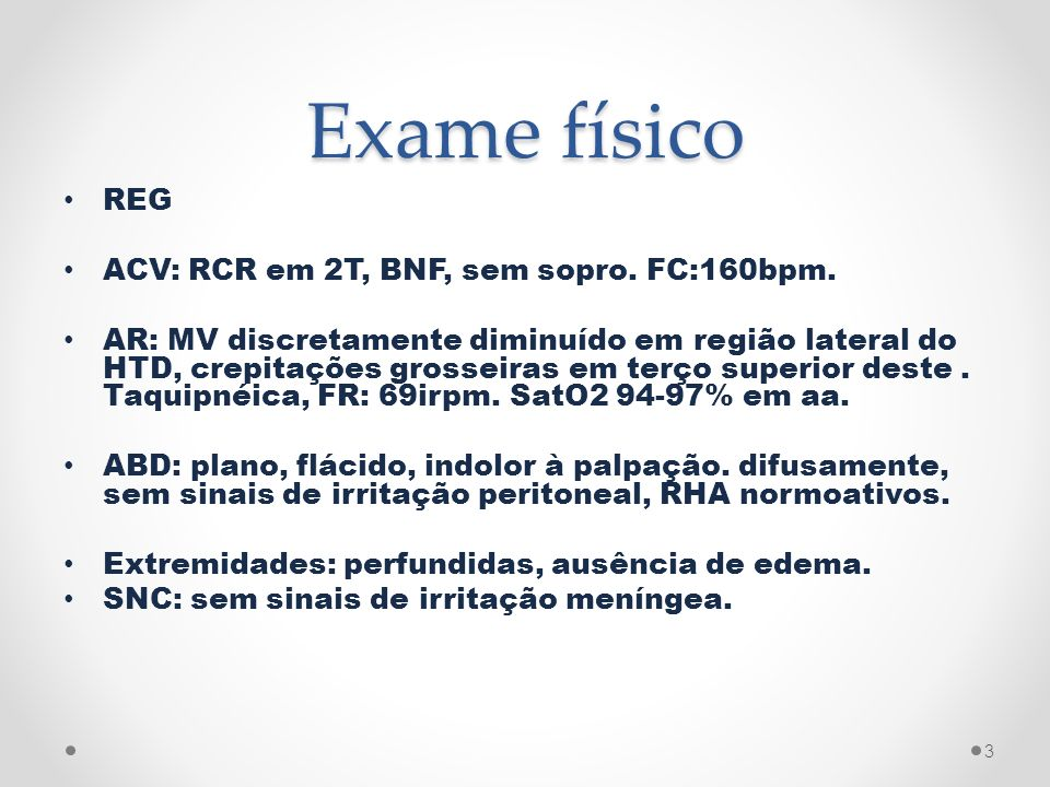 Exame físico REG ACV: RCR em 2T, BNF, sem sopro. FC:160bpm. AR: MV discretamente diminuído em região lateral do HTD, crepitações grosseiras em terço s