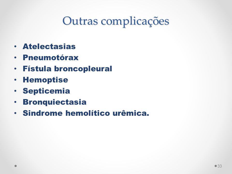 Outras complicações Atelectasias Pneumotórax Fístula broncopleural Hemoptise Septicemia Bronquiectasia Sindrome hemolítico urêmica. 33
