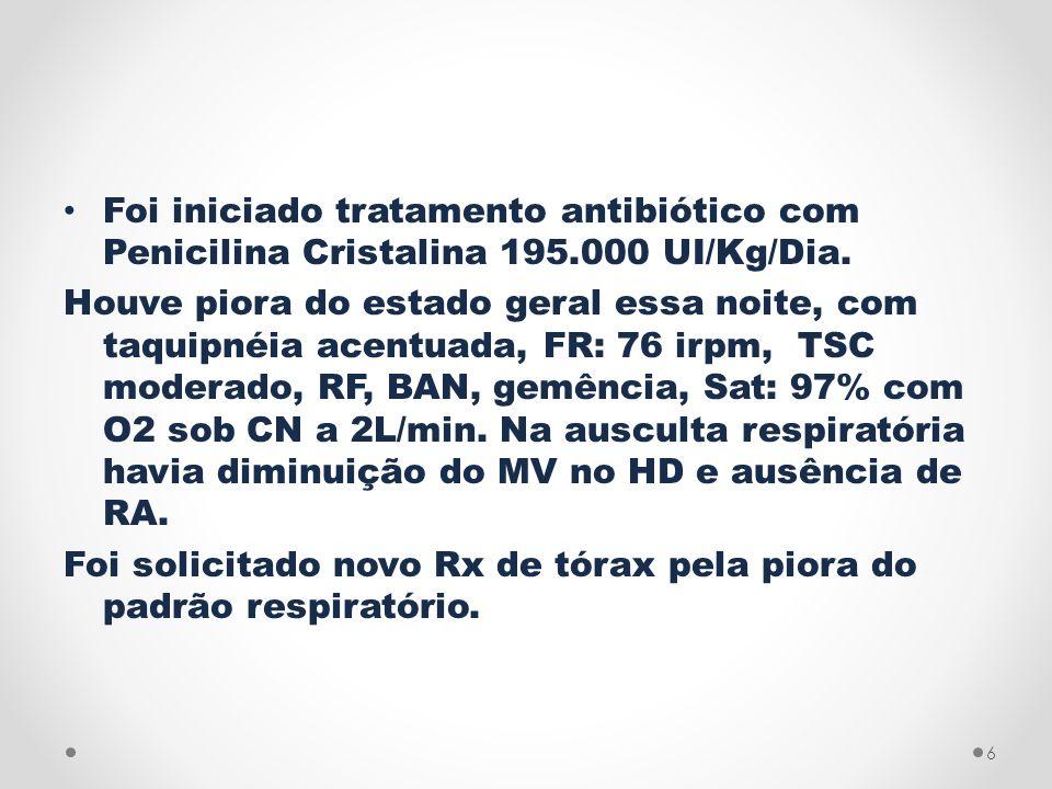Foi iniciado tratamento antibiótico com Penicilina Cristalina 195.000 UI/Kg/Dia. Houve piora do estado geral essa noite, com taquipnéia acentuada, FR: