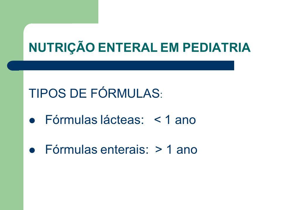NUTRIÇÃO ENTERAL EM PEDIATRIA TIPOS DE FÓRMULAS : Fórmulas lácteas: < 1 ano Fórmulas enterais: > 1 ano
