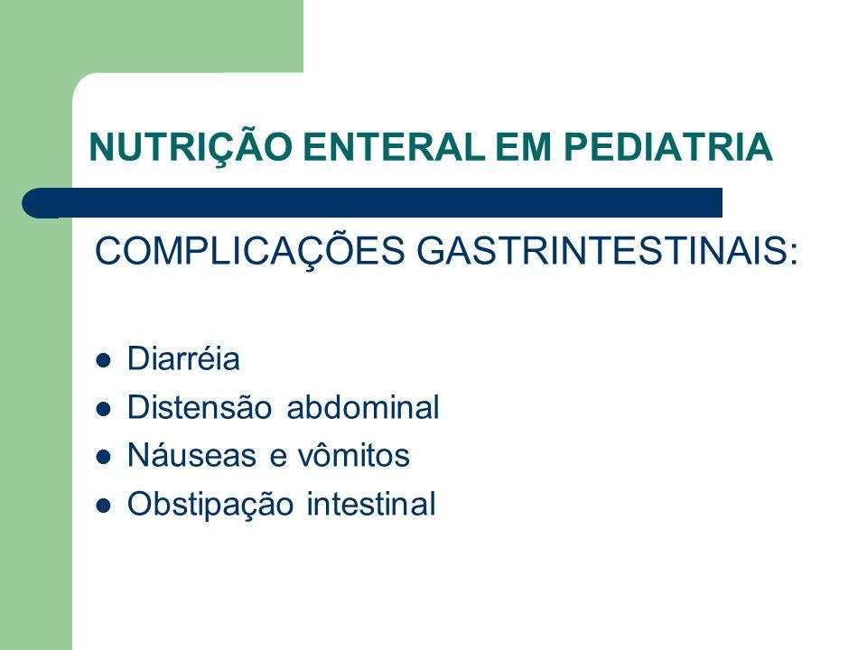 NUTRIÇÃO ENTERAL EM PEDIATRIA COMPLICAÇÕES GASTRINTESTINAIS: Diarréia Distensão abdominal Náuseas e vômitos Obstipação intestinal