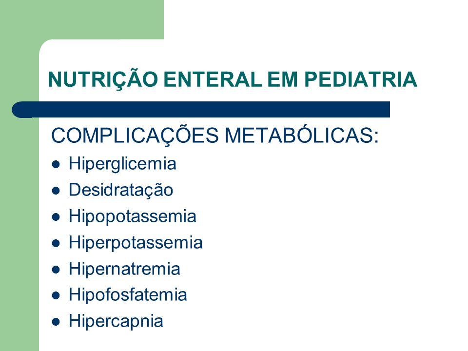 NUTRIÇÃO ENTERAL EM PEDIATRIA COMPLICAÇÕES METABÓLICAS: Hiperglicemia Desidratação Hipopotassemia Hiperpotassemia Hipernatremia Hipofosfatemia Hipercapnia