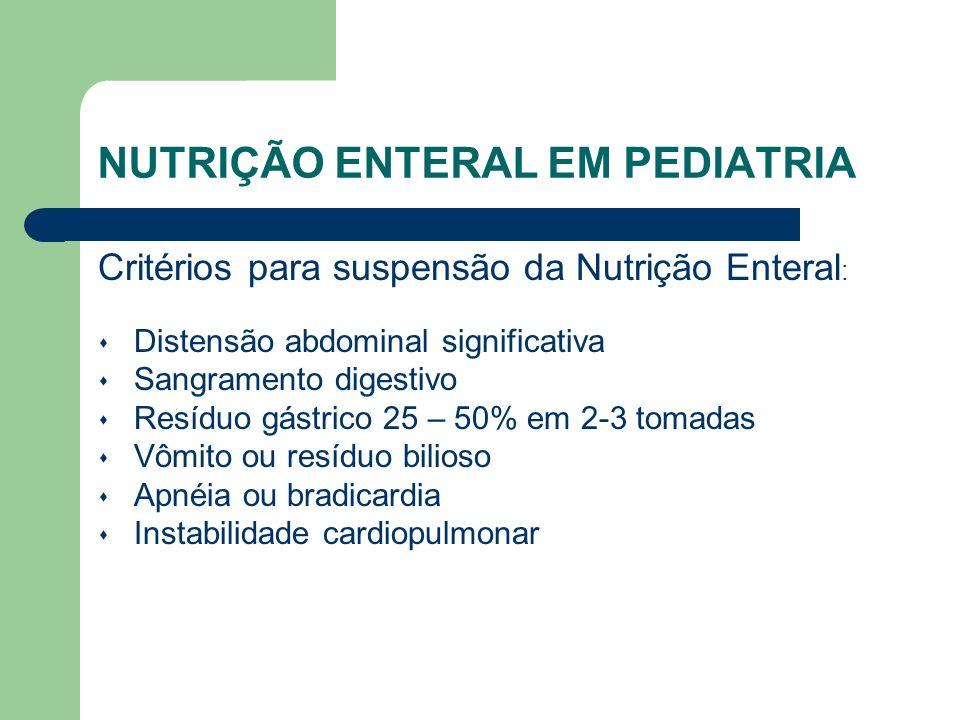NUTRIÇÃO ENTERAL EM PEDIATRIA Critérios para suspensão da Nutrição Enteral : Distensão abdominal significativa Sangramento digestivo Resíduo gástrico 25 – 50% em 2-3 tomadas Vômito ou resíduo bilioso Apnéia ou bradicardia Instabilidade cardiopulmonar