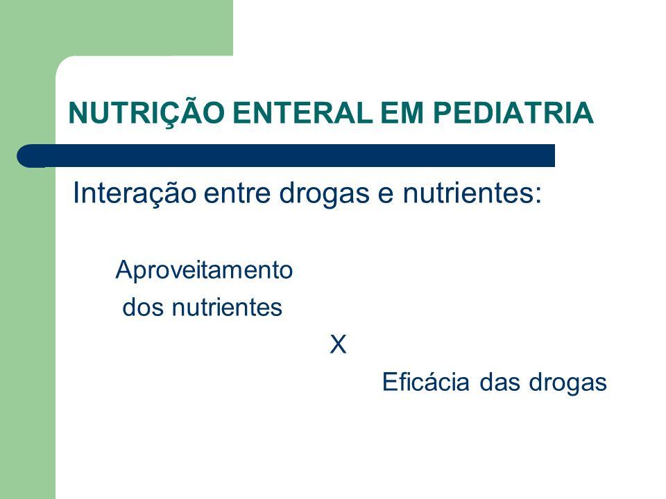 NUTRIÇÃO ENTERAL EM PEDIATRIA Interação entre drogas e nutrientes: Aproveitamento dos nutrientes X Eficácia das drogas