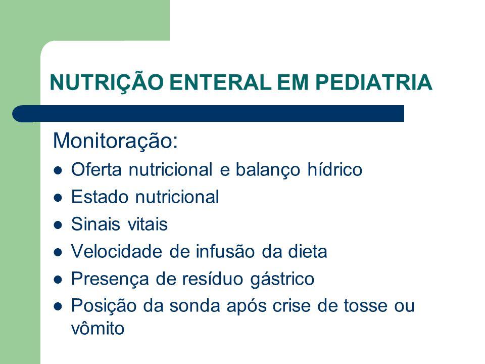 NUTRIÇÃO ENTERAL EM PEDIATRIA Monitoração: Oferta nutricional e balanço hídrico Estado nutricional Sinais vitais Velocidade de infusão da dieta Presença de resíduo gástrico Posição da sonda após crise de tosse ou vômito