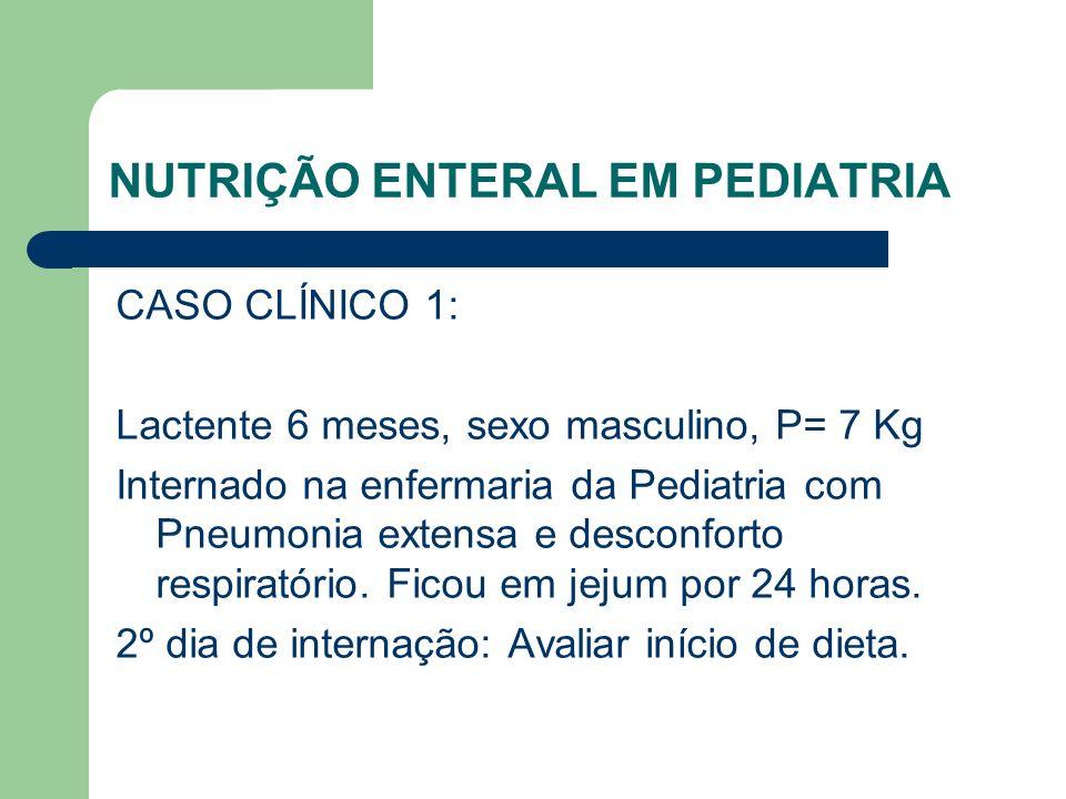 NUTRIÇÃO ENTERAL EM PEDIATRIA CASO CLÍNICO 1: Lactente 6 meses, sexo masculino, P= 7 Kg Internado na enfermaria da Pediatria com Pneumonia extensa e desconforto respiratório.