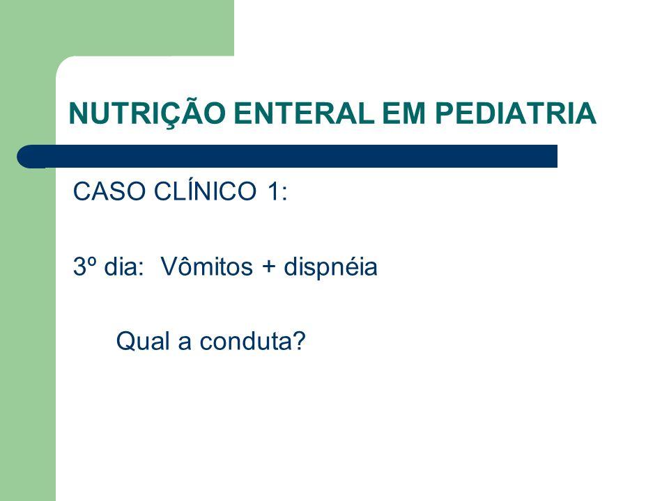NUTRIÇÃO ENTERAL EM PEDIATRIA CASO CLÍNICO 1: 3º dia: Vômitos + dispnéia Qual a conduta?
