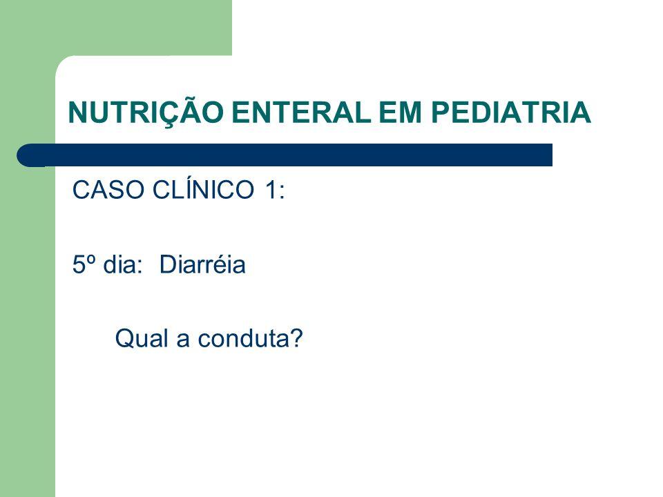 NUTRIÇÃO ENTERAL EM PEDIATRIA CASO CLÍNICO 1: 5º dia: Diarréia Qual a conduta?