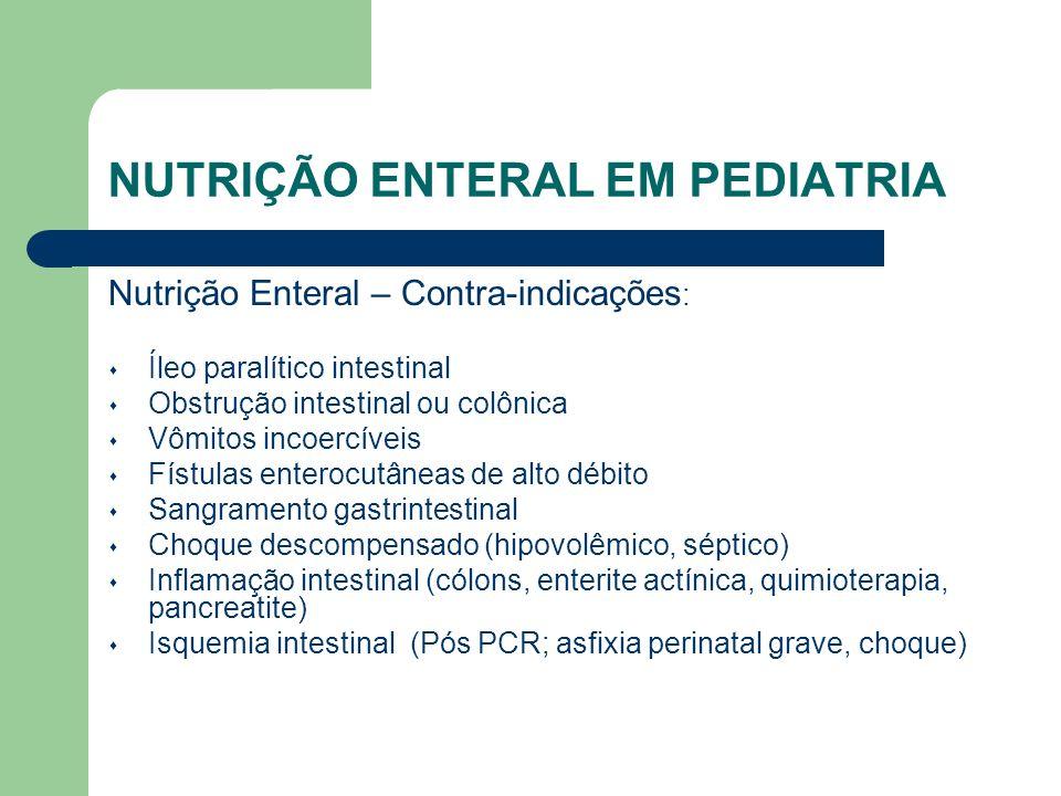 NUTRIÇÃO ENTERAL EM PEDIATRIA Nutrição Enteral – Contra-indicações : Íleo paralítico intestinal Obstrução intestinal ou colônica Vômitos incoercíveis Fístulas enterocutâneas de alto débito Sangramento gastrintestinal Choque descompensado (hipovolêmico, séptico) Inflamação intestinal (cólons, enterite actínica, quimioterapia, pancreatite) Isquemia intestinal (Pós PCR; asfixia perinatal grave, choque)