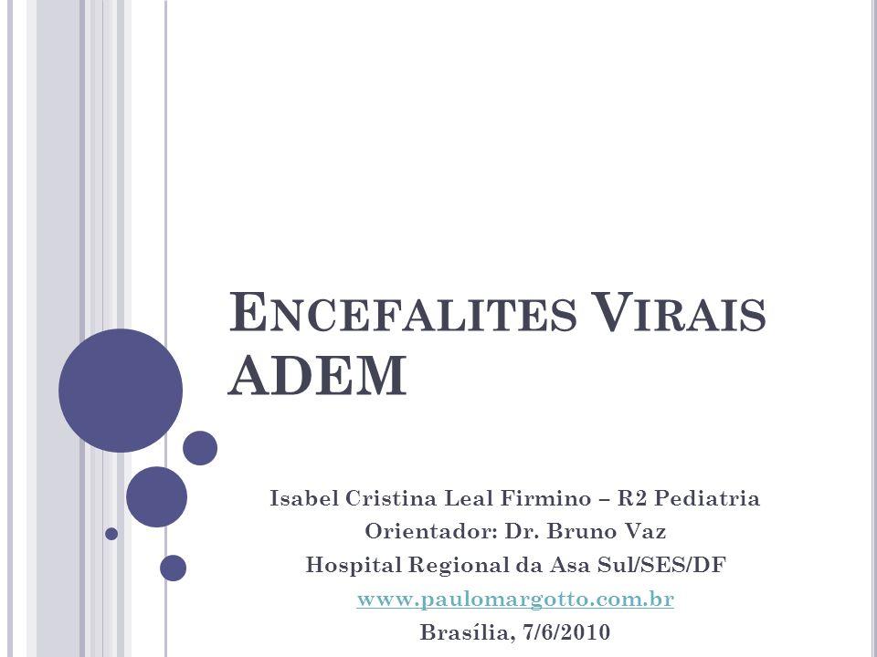 E NCEFALITES V IRAIS ADEM Isabel Cristina Leal Firmino – R2 Pediatria Orientador: Dr. Bruno Vaz Hospital Regional da Asa Sul/SES/DF www.paulomargotto.