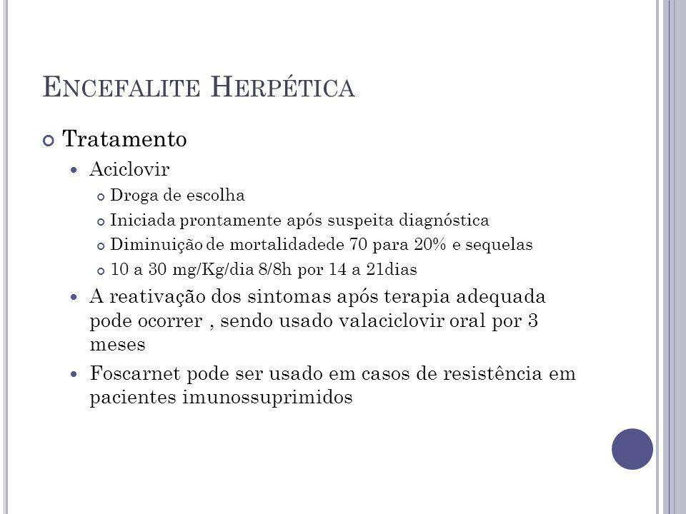 E NCEFALITE H ERPÉTICA Tratamento Aciclovir Droga de escolha Iniciada prontamente após suspeita diagnóstica Diminuição de mortalidadede 70 para 20% e