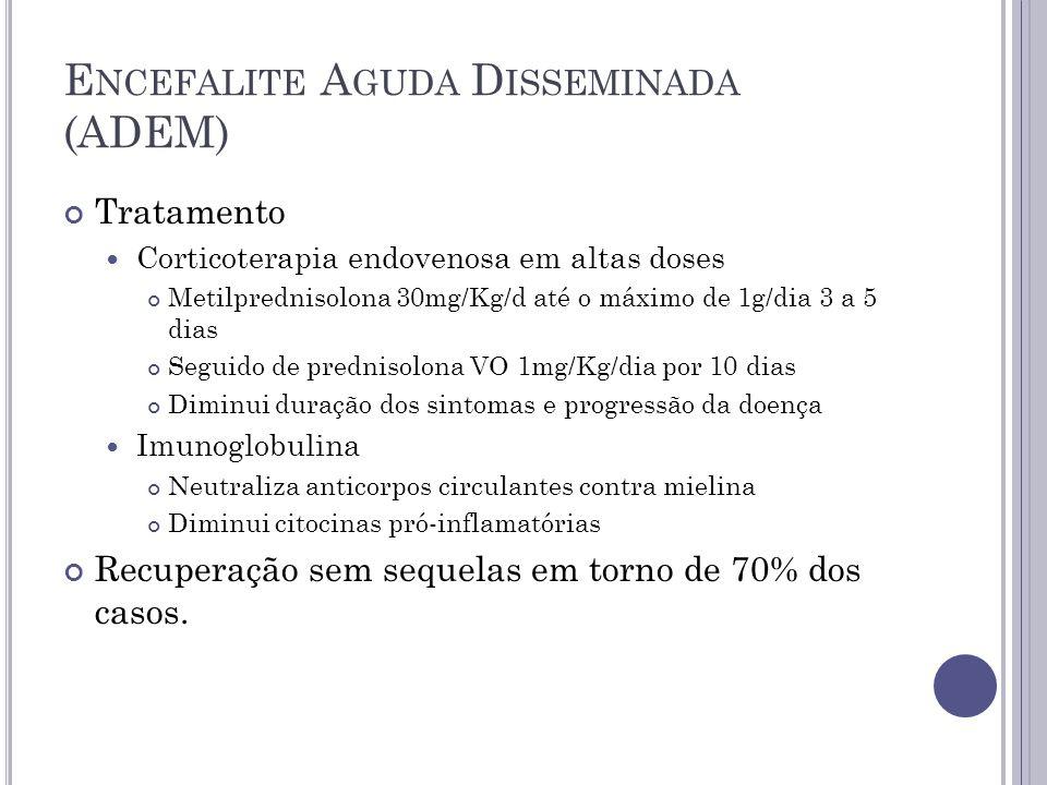 E NCEFALITE A GUDA D ISSEMINADA (ADEM) Tratamento Corticoterapia endovenosa em altas doses Metilprednisolona 30mg/Kg/d até o máximo de 1g/dia 3 a 5 di