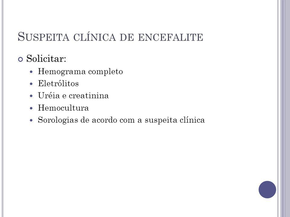 S USPEITA CLÍNICA DE ENCEFALITE Solicitar: Hemograma completo Eletrólitos Uréia e creatinina Hemocultura Sorologias de acordo com a suspeita clínica