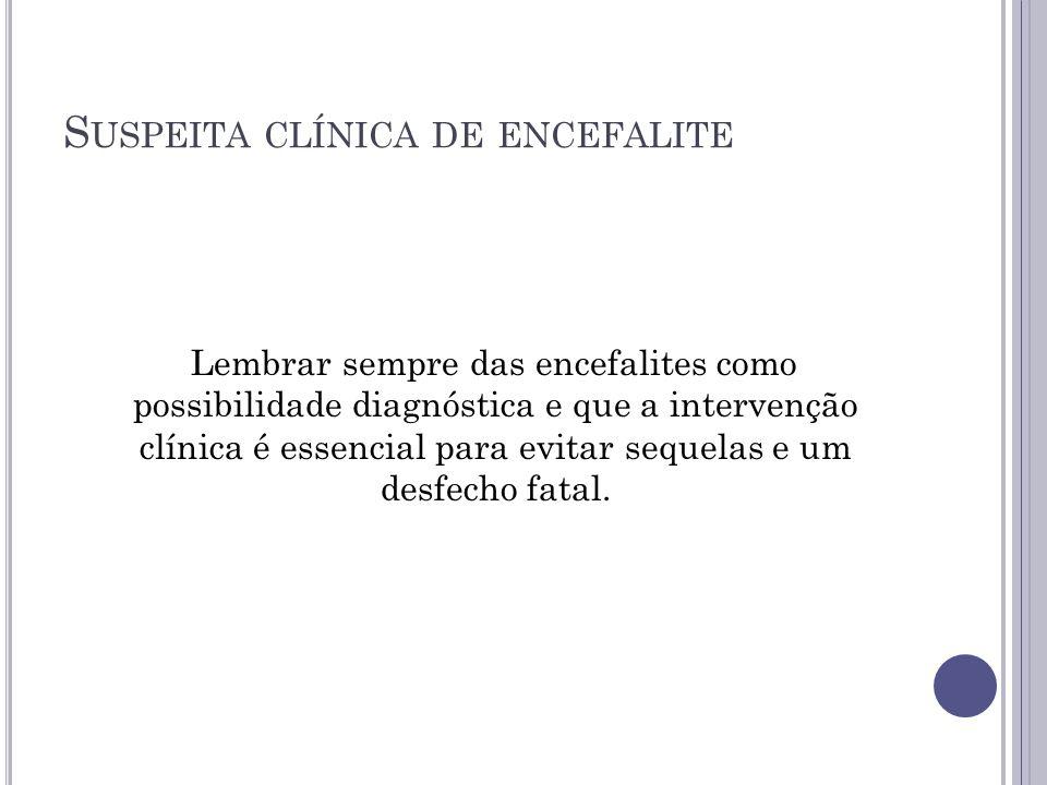 S USPEITA CLÍNICA DE ENCEFALITE Lembrar sempre das encefalites como possibilidade diagnóstica e que a intervenção clínica é essencial para evitar sequ