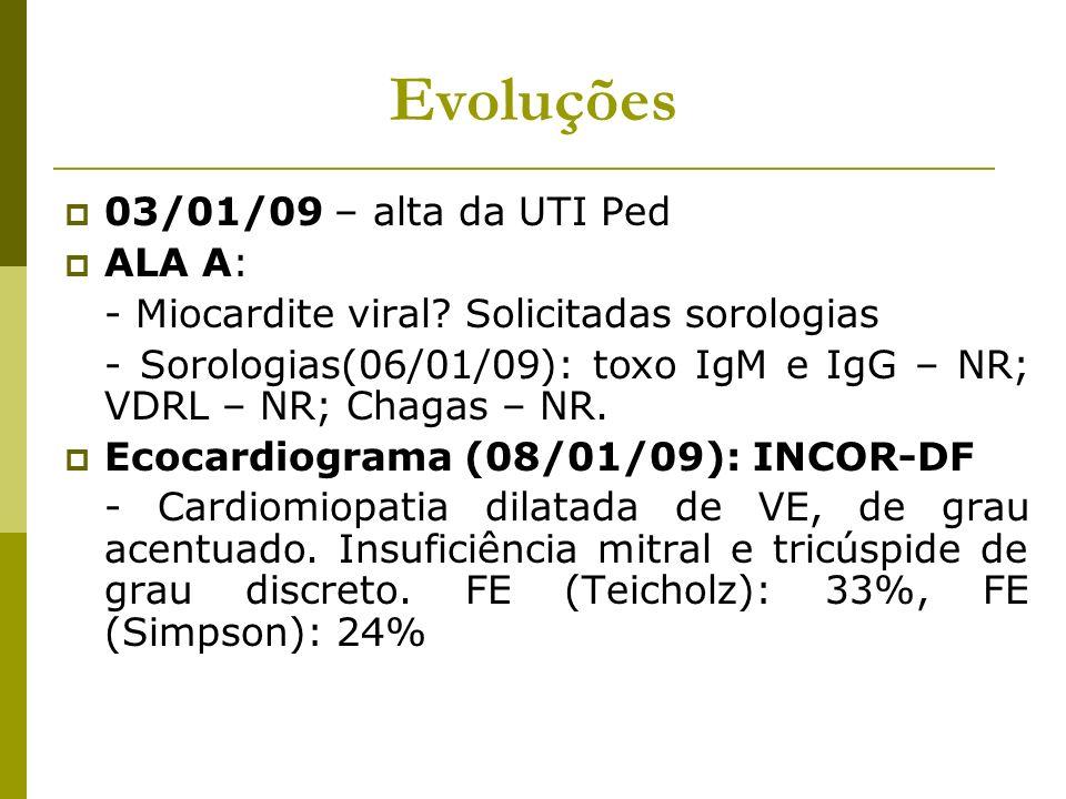 Evoluções 03/01/09 – alta da UTI Ped ALA A: - Miocardite viral? Solicitadas sorologias - Sorologias(06/01/09): toxo IgM e IgG – NR; VDRL – NR; Chagas
