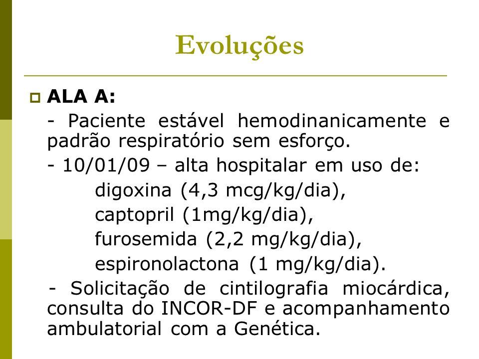 Evoluções ALA A: - Paciente estável hemodinanicamente e padrão respiratório sem esforço. - 10/01/09 – alta hospitalar em uso de: digoxina (4,3 mcg/kg/