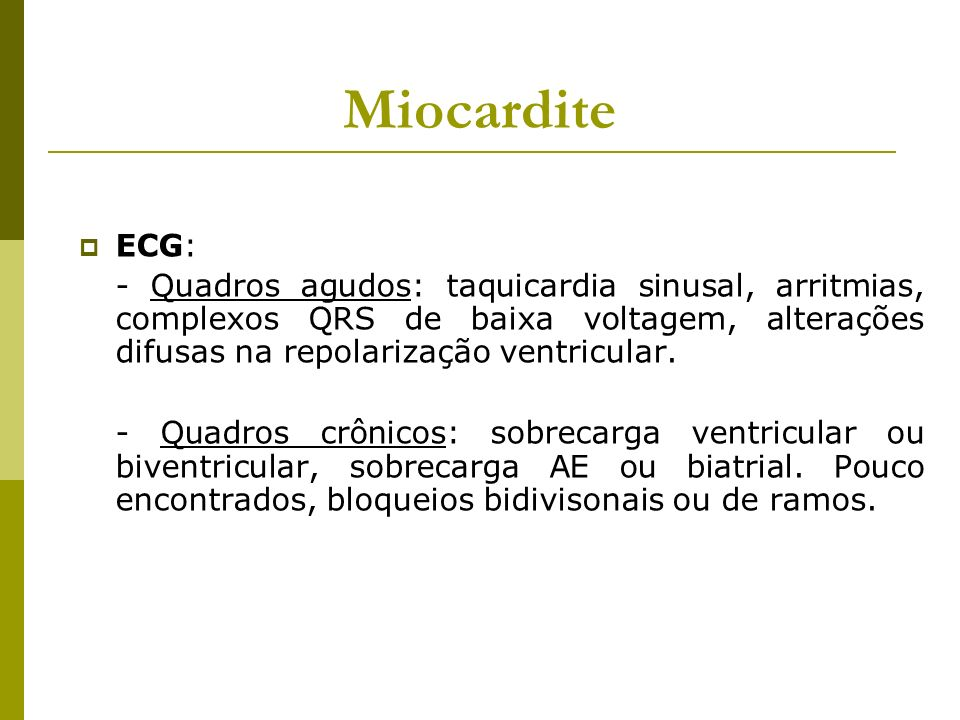 Miocardite ECG: - Quadros agudos: taquicardia sinusal, arritmias, complexos QRS de baixa voltagem, alterações difusas na repolarização ventricular. -