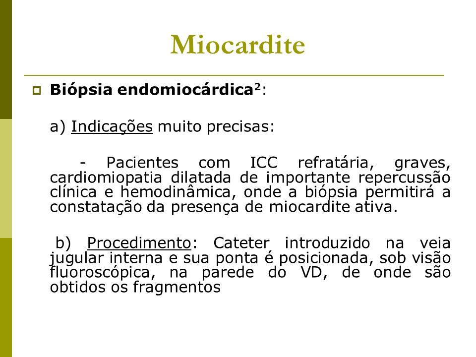 Miocardite Biópsia endomiocárdica 2 : a) Indicações muito precisas: - Pacientes com ICC refratária, graves, cardiomiopatia dilatada de importante repe
