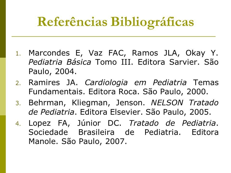 Referências Bibliográficas 1. Marcondes E, Vaz FAC, Ramos JLA, Okay Y. Pediatria Básica Tomo III. Editora Sarvier. São Paulo, 2004. 2. Ramires JA. Car