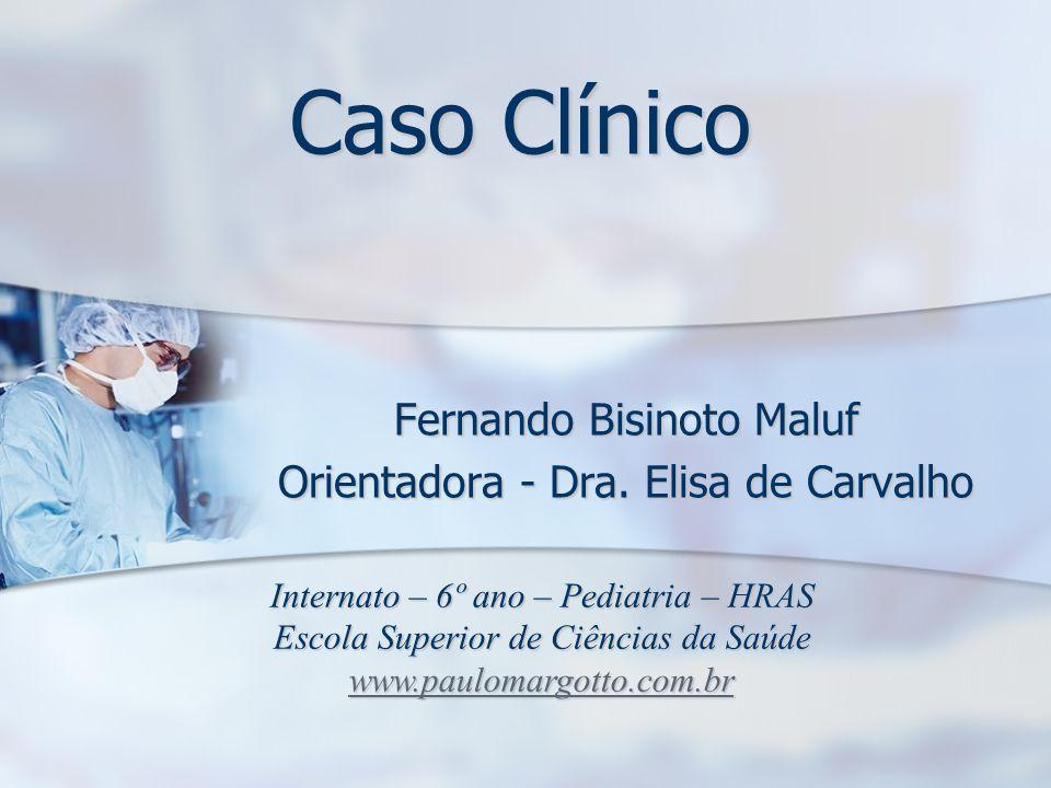 Caso Clínico Fernando Bisinoto Maluf Orientadora - Dra. Elisa de Carvalho Internato – 6º ano – Pediatria – HRAS Escola Superior de Ciências da Saúde w