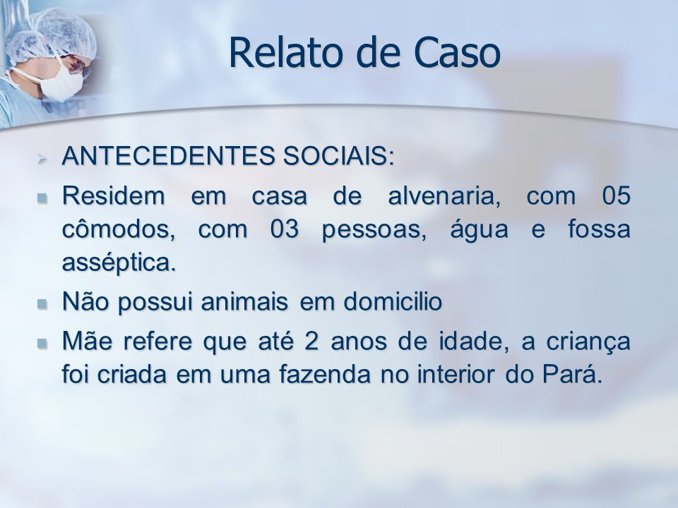 Relato de Caso ANTECEDENTES SOCIAIS: ANTECEDENTES SOCIAIS: Residem em casa de alvenaria, com 05 cômodos, com 03 pessoas, água e fossa asséptica. Resid