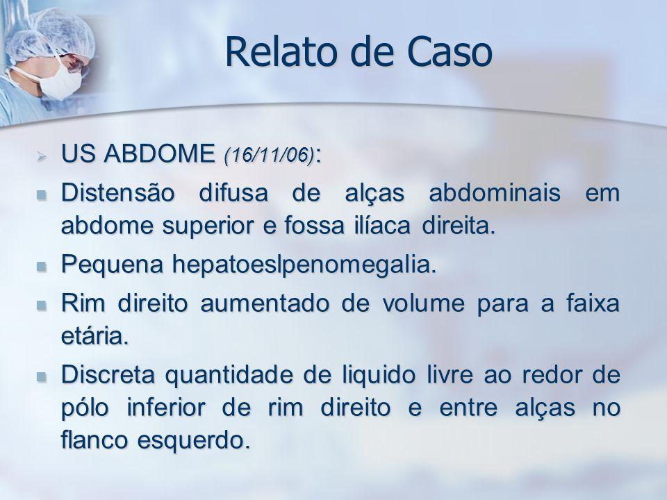Relato de Caso US ABDOME (16/11/06) : US ABDOME (16/11/06) : Distensão difusa de alças abdominais em abdome superior e fossa ilíaca direita. Distensão