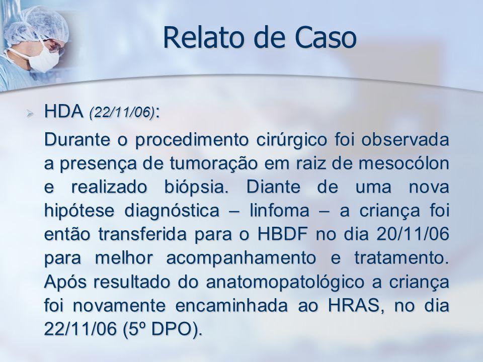 Relato de Caso HDA (22/11/06) : HDA (22/11/06) : Durante o procedimento cirúrgico foi observada a presença de tumoração em raiz de mesocólon e realiza