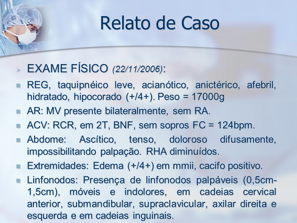 Relato de Caso EXAME FÍSICO (22/11/2006) : EXAME FÍSICO (22/11/2006) : REG, taquipnéico leve, acianótico, anictérico, afebril, hidratado, hipocorado (