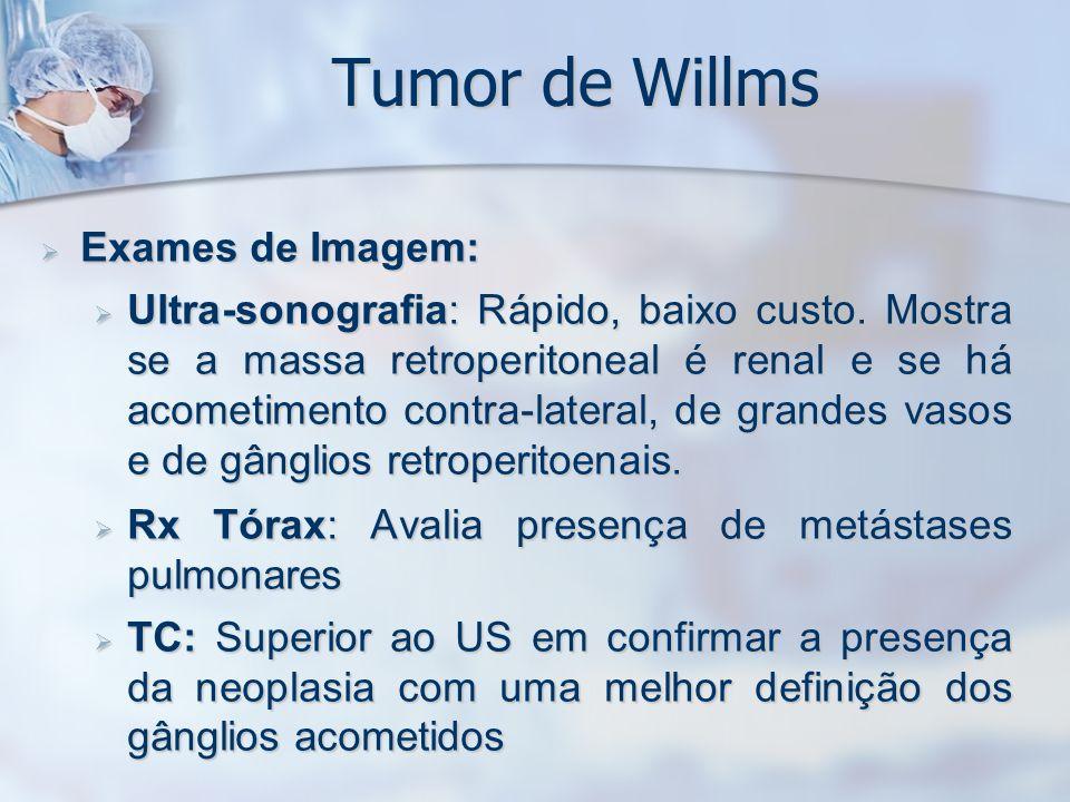Tumor de Willms Exames de Imagem: Exames de Imagem: Ultra-sonografia: Rápido, baixo custo. Mostra se a massa retroperitoneal é renal e se há acometime