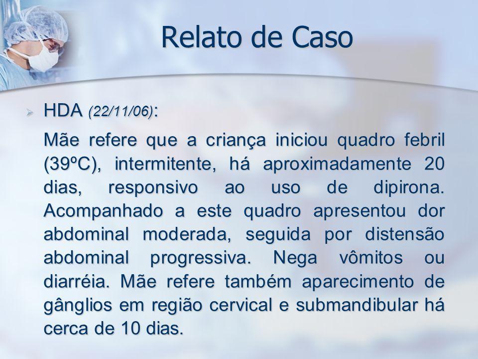 Relato de Caso HDA (22/11/06) : HDA (22/11/06) : Mãe refere que a criança iniciou quadro febril (39ºC), intermitente, há aproximadamente 20 dias, resp