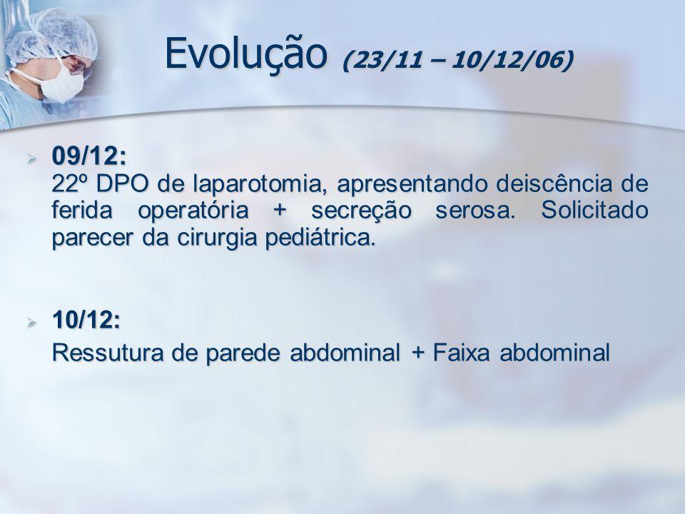 Evolução (23/11 – 10/12/06) 09/12: 09/12: 22º DPO de laparotomia, apresentando deiscência de ferida operatória + secreção serosa. Solicitado parecer d
