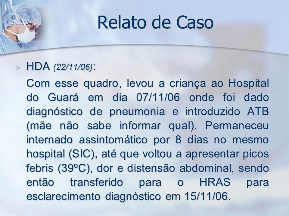 Relato de Caso HDA (22/11/06) : HDA (22/11/06) : Em 15/11/06, deu entrada no PS do HRAS apresentando distensão abdominal, febre e parada de eliminação de fezes e flatos, sendo levantado o diagnóstico de abdome agudo.