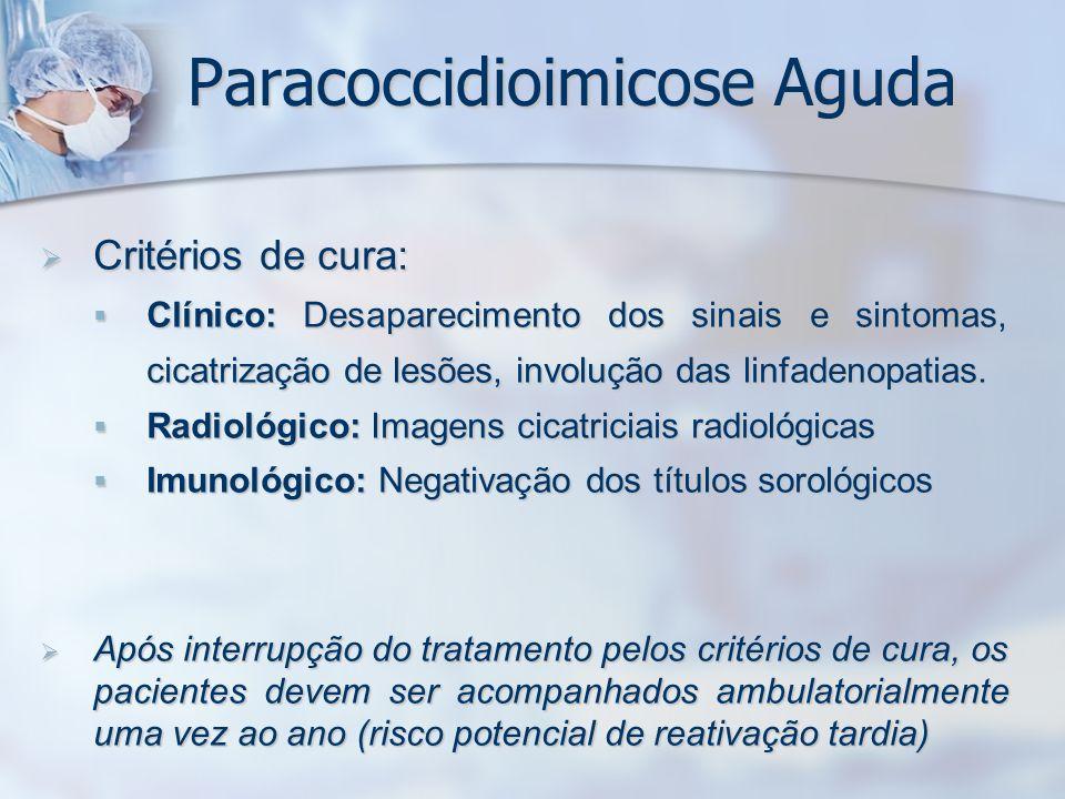 Paracoccidioimicose Aguda Critérios de cura: Critérios de cura: Clínico: Desaparecimento dos sinais e sintomas, cicatrização de lesões, involução das