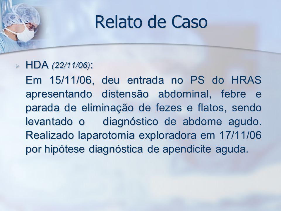 Relato de Caso HDA (22/11/06) : HDA (22/11/06) : Em 15/11/06, deu entrada no PS do HRAS apresentando distensão abdominal, febre e parada de eliminação