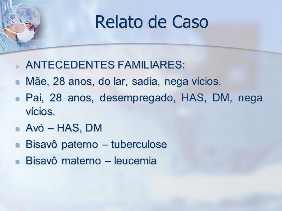 Relato de Caso ANTECEDENTES FAMILIARES: ANTECEDENTES FAMILIARES: Mãe, 28 anos, do lar, sadia, nega vícios. Mãe, 28 anos, do lar, sadia, nega vícios. P