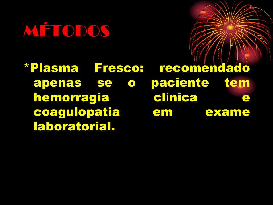 MÉTODOS *Plasma Fresco: recomendado apenas se o paciente tem hemorragia cl í nica e coagulopatia em exame laboratorial.