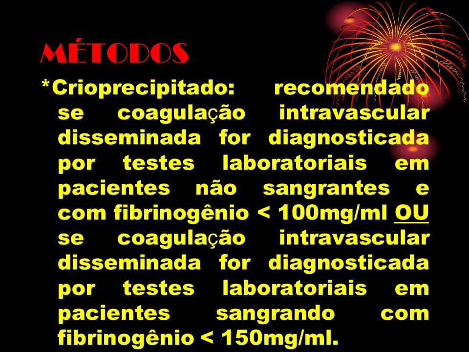 MÉTODOS *Crioprecipitado: recomendado se coagula ç ão intravascular disseminada for diagnosticada por testes laboratoriais em pacientes não sangrantes