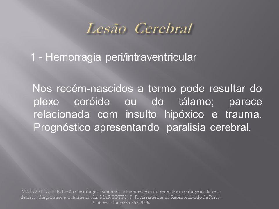 1 - Hemorragia peri/intraventricular Nos recém-nascidos a termo pode resultar do plexo coróide ou do tálamo; parece relacionada com insulto hipóxico e