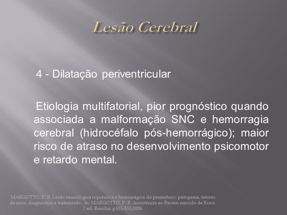 4 - Dilatação periventricular Etiologia multifatorial, pior prognóstico quando associada a malformação SNC e hemorragia cerebral (hidrocéfalo pós-hemo