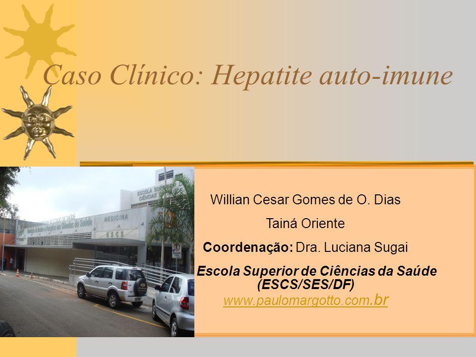 Caso Clínico: Hepatite auto-imune Willian Cesar Gomes de O. Dias Tainá Oriente Coordenação: Dra. Luciana Sugai Escola Superior de Ciências da Saúde (E