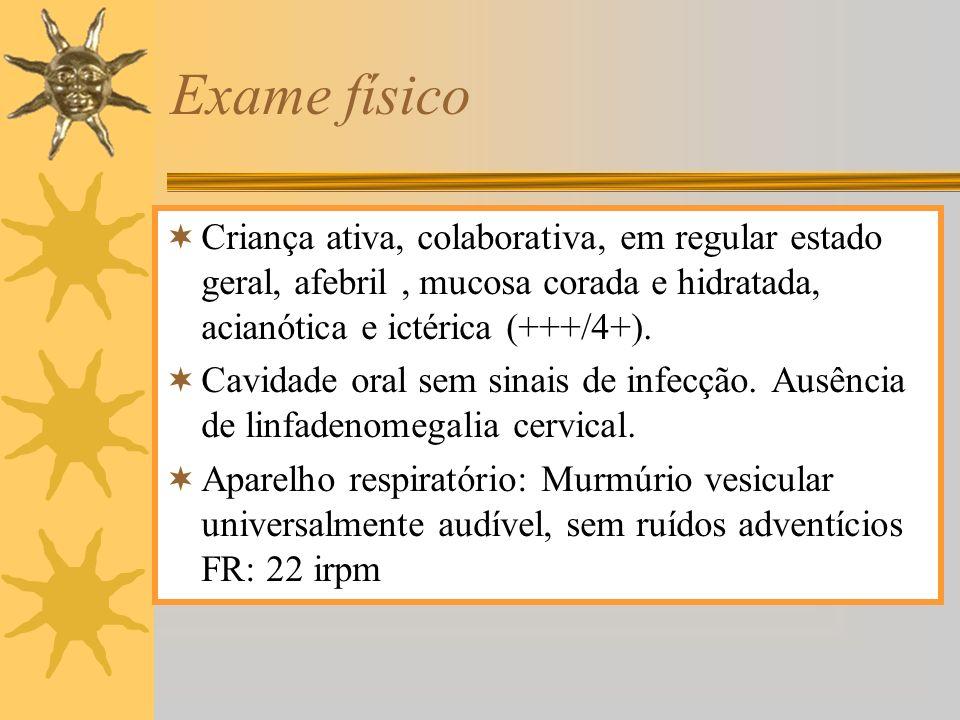 Exame físico Criança ativa, colaborativa, em regular estado geral, afebril, mucosa corada e hidratada, acianótica e ictérica (+++/4+). Cavidade oral s