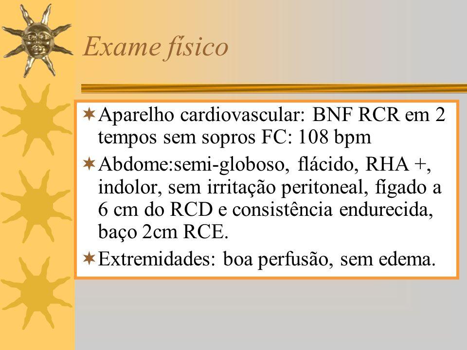 Exame físico Aparelho cardiovascular: BNF RCR em 2 tempos sem sopros FC: 108 bpm Abdome:semi-globoso, flácido, RHA +, indolor, sem irritação peritonea