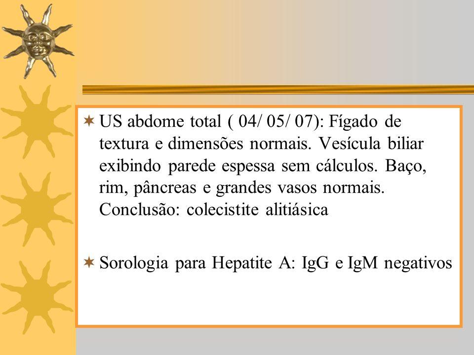 US abdome total ( 04/ 05/ 07): Fígado de textura e dimensões normais. Vesícula biliar exibindo parede espessa sem cálculos. Baço, rim, pâncreas e gran