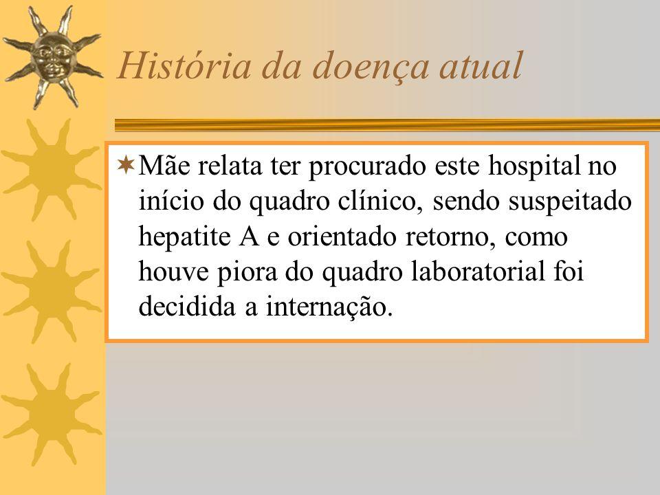 História da doença atual Mãe relata ter procurado este hospital no início do quadro clínico, sendo suspeitado hepatite A e orientado retorno, como hou