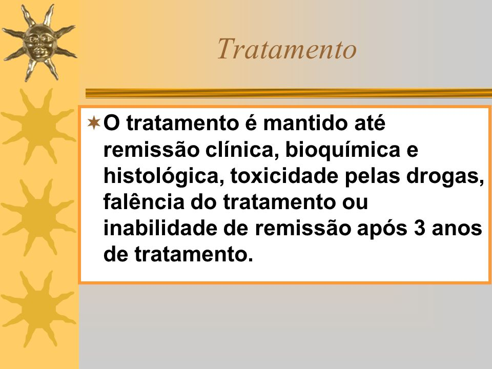 Tratamento O tratamento é mantido até remissão clínica, bioquímica e histológica, toxicidade pelas drogas, falência do tratamento ou inabilidade de re