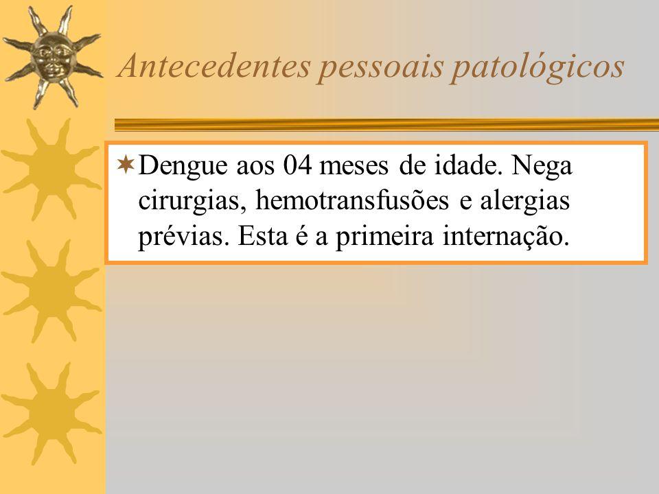 Antecedentes pessoais patológicos Dengue aos 04 meses de idade. Nega cirurgias, hemotransfusões e alergias prévias. Esta é a primeira internação.