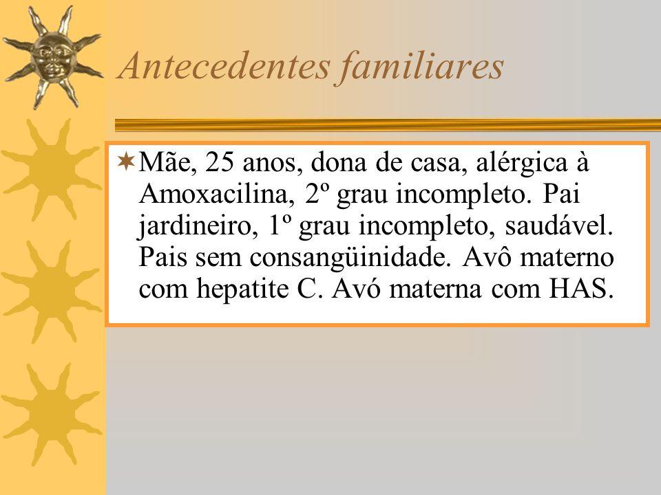 Antecedentes familiares Mãe, 25 anos, dona de casa, alérgica à Amoxacilina, 2º grau incompleto. Pai jardineiro, 1º grau incompleto, saudável. Pais sem