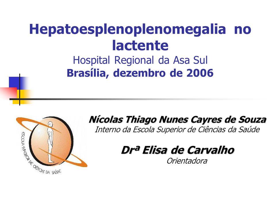 Hepatoesplenoplenomegalia no lactente Hospital Regional da Asa Sul Brasília, dezembro de 2006 Nícolas Thiago Nunes Cayres de Souza Interno da Escola S