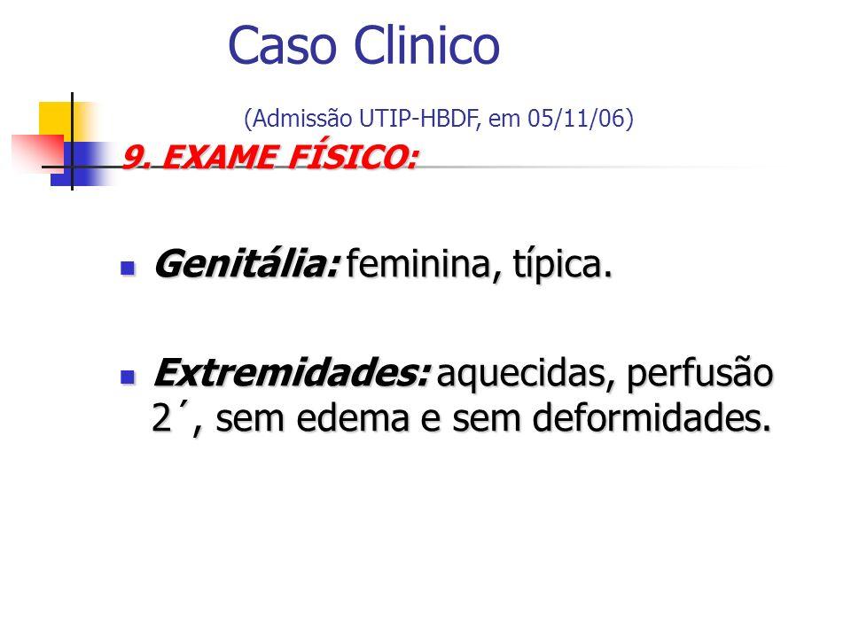 9. EXAME FÍSICO: Genitália: feminina, típica. Genitália: feminina, típica. Extremidades: aquecidas, perfusão 2´, sem edema e sem deformidades. Extremi